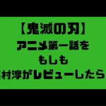 鬼滅の刃アニメ第一話を浜村淳がレビューしたらきっとこうなる。